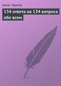 Антон Кротов - 134 ответа на 134 вопроса обо всем
