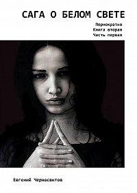Евгений Черносвитов -Сага оБелом свете. Порнократия. Книга вторая. Часть первая