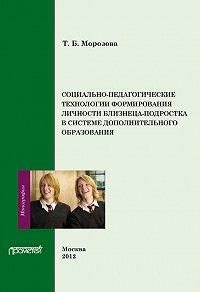 Тамара Морозова - Социально-педагогические технологии в формировании личности близнеца-подростка в системе дополнительного образования