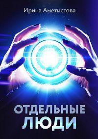 Ирина Аметистова - Отдельныелюди