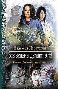 Надежда Первухина - Все ведьмы делают это!
