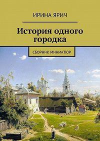 Ирина Ярич -История одного городка. Сборник миниатюр