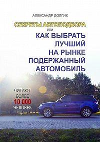 Александр Долгих -Секреты автоподбора, или Как выбрать лучший на рынке подержанный автомобиль