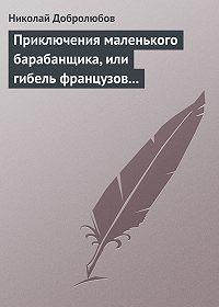 Николай Добролюбов -Приключения маленького барабанщика, или гибель французов в России в 1812 году