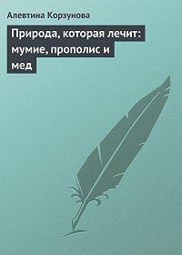 Алевтина Корзунова -Природа, которая лечит: мумие, прополис и мед