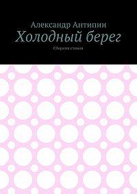 Александр Антипин -Холодный берег. Сборник стихов