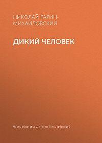 Николай Гарин-Михайловский -Дикий человек