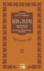 Виктор Тростников -Вера и разум. Европейская философия и ее вклад в познание истины
