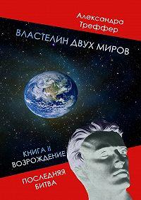 Александра Треффер - Властелин двух миров. КнигаII. Возрождение. Последняя битва