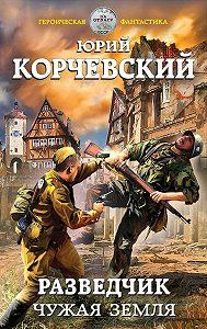 Юрий Корчевский -Разведчик. Чужая земля
