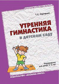 Т. Е. Харченко -Утренняя гимнастика в детском саду. Упражнения для детей 3-5 лет