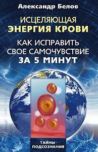 Александр Иванович Белов -Исцеляющая энергия крови. Как исправить свое самочувствие за 5 минут