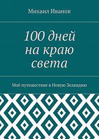 Михаил Иванов -100дней накраю света. Моё путешествие вНовую Зеландию