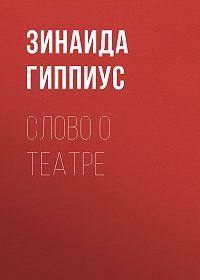 Зинаида Николаевна Гиппиус -Слово о театре