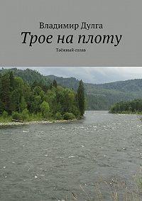 Владимир Дулга -Трое наплоту. Таёжный сплав