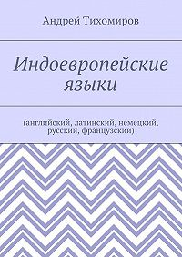 Андрей Тихомиров -Индоевропейские языки. (английский, латинский, немецкий, русский, французский)