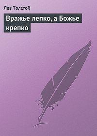 Лев Толстой -Вражье лепко, а Божье крепко