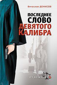 Вячеслав Денисов - Последнее слово девятого калибра