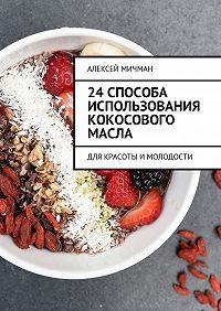 Алексей Мичман -24 способа использования кокосового масла. Для красоты имолодости
