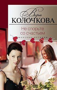Вера Колочкова -Не спорьте со счастьем