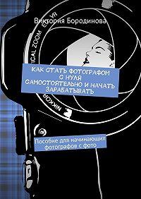Виктория Бородинова -Как стать фотографом снуля самостоятельноиначать зарабатывать. Пособие для начинающих фотографов сфото
