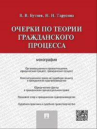 Надежда Тарусина, Виктор Бутнев - Очерки по теории гражданского процесса. Монография