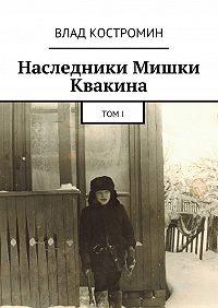 Влад Костромин -Наследники Мишки Квакина. Том I