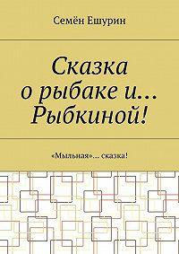 Семён Ешурин -Сказка орыбаке и… Рыбкиной! «Мыльная»… сказка!
