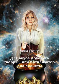 Лина Мраги -Для вкуса добавить «карри», или Катализатор для планеты
