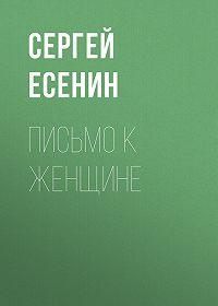 Сергей Есенин -Письмо к женщине