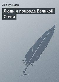 Лев Гумилев -Люди и природа Великой Степи
