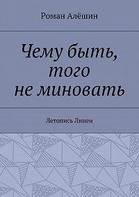 Роман Алёшин -Чему быть, того неминовать. Летопись Линеи