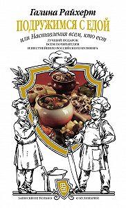 Галина Райхерт -Подружимся с едой, или Наставления всем, кто ест. Записки не только о кулинарии