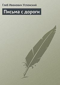 Глеб Успенский -Письма с дороги