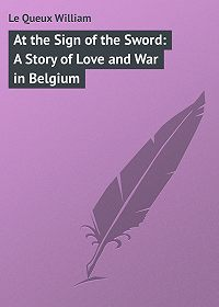 William Le Queux -At the Sign of the Sword: A Story of Love and War in Belgium