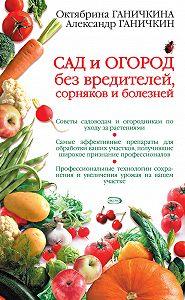 Октябрина Ганичкина -Сад и огород без вредителей, сорняков и болезней