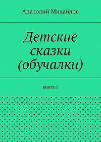 Анатолий Михайлов -Детские сказки (обучалки). книга 1