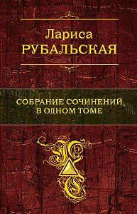Лариса Рубальская -Собрание сочинений в одном томе