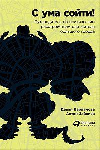 Дарья Варламова -С ума сойти! Путеводитель по психическим расстройствам для жителя большого города