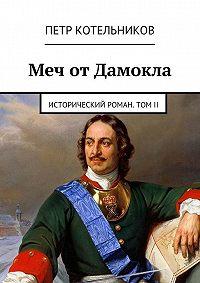 Петр Котельников - Меч отДамокла. Исторический роман. ТомII