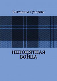 Екатерина Суворова -Непонятная война
