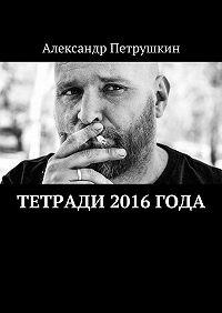 Александр Петрушкин -Тетради 2016 года