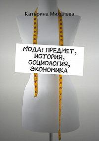 Катерина Михалева - Мода: предмет, история, социология, экономика
