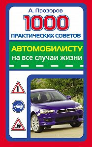 Александр Прозоров - 1000 практических советов автомобилисту на все случаи жизни