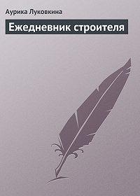 Аурика Луковкина -Ежедневник строителя