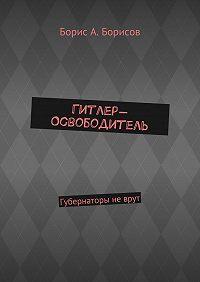 Борис Борисов -Гитлер-Освободитель. Губернаторы неврут