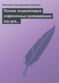 Наталия Григорьевна Вознюк -Полная энциклопедия современных развивающих игр для детей. От рождения до 12 лет