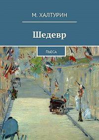М. Халтурин -Шедевр. Пьеса