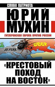 Юрий Мухин -«Крестовый поход на Восток». Гитлеровская Европа против России