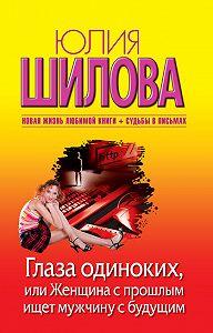 Юлия Шилова -Глаза одиноких, или Женщина с прошлым ищет мужчину с будущим